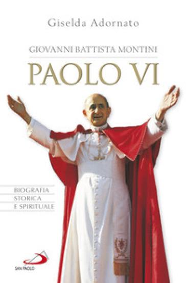 Giovanni Battista Montini. Paolo VI. Biografia storica e spirituale - Giselda Adornato | Thecosgala.com