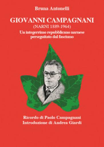 Giovanni Campagnani (Narni 1889-1964). Un integerrimo repubblicano narnese perseguitato dal fascismo - Bruna Antonelli |