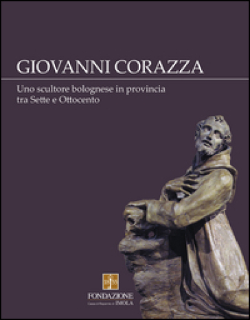 Giovanni Corazza. Uno scultore bolognese in provincia tra Sette e Ottocento - M. Voli |