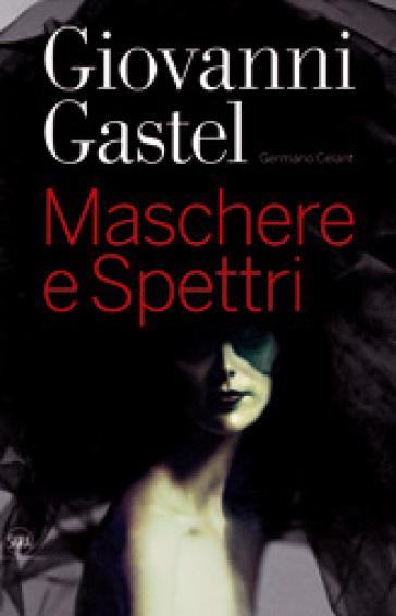 Giovanni Gastel. Maschere e spettri. Ediz. italiana e inglese - Germano Celant | Rochesterscifianimecon.com