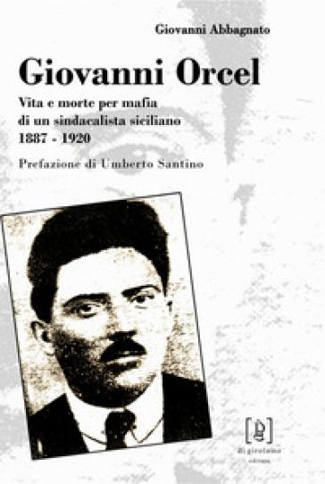 Giovanni Orcel. Vita e morte per mafia di un sindacalista siciliano 1887-1920 - Giovanni Abbagnato |