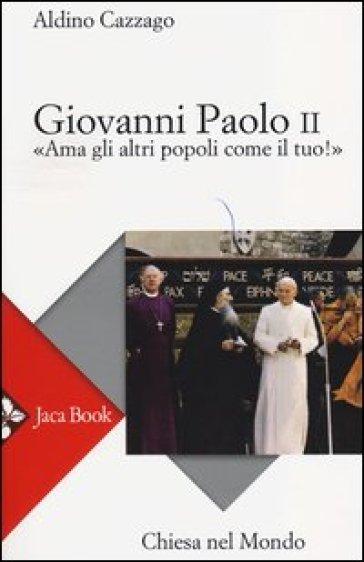 Giovanni Paolo II. «Ama gli altri popoli come il tuo!» - Aldino Cazzago |
