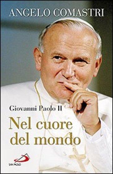 Giovanni Paolo II. Nel cuore del mondo - Angelo Comastri | Rochesterscifianimecon.com