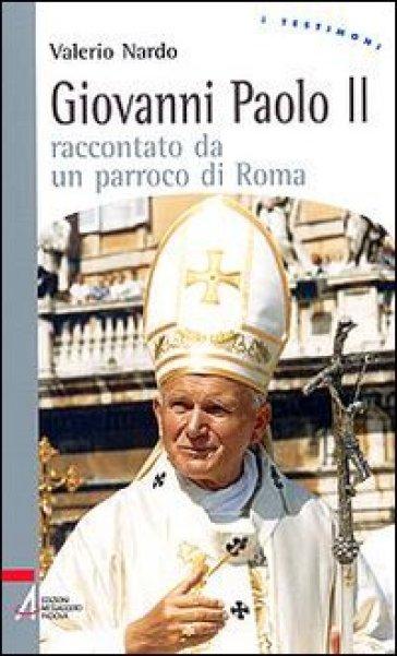 Giovanni Paolo II raccontato da un parroco di Roma - Valerio Nardo |