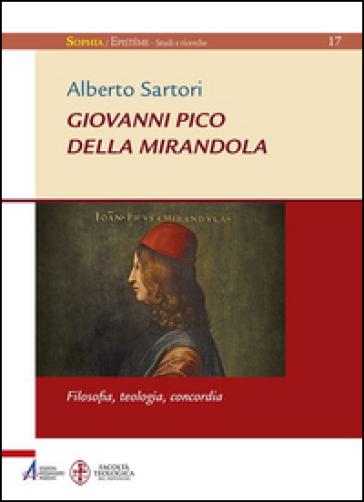 Giovanni Pico della Mirandola. Filosofia, teologia, concordia - Alberto Sartori | Rochesterscifianimecon.com