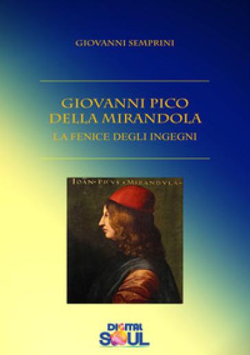 Giovanni Pico della Mirandola. La fenice degli ingegni - Giovanni Semprini |