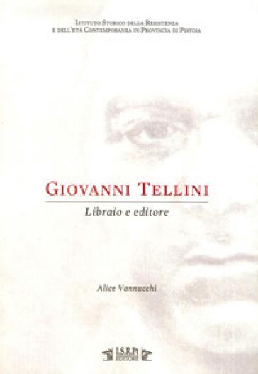 Giovanni Tellini. Libraio e editore - Alice Vannucchi |