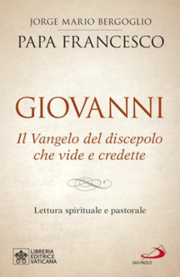 Giovanni. Il Vangelo del discepolo che vide e credette. Lettura spirituale e pastorale - Papa Francesco (Jorge Mario Bergoglio) |