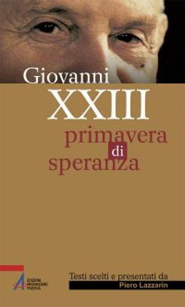 Giovanni XXIII. Primavera di speranza - Piero Lazzarin |