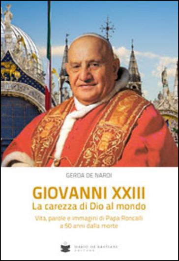 Giovanni XXIII la carezza di Dio al mondo. Vita, parole e immagini di papa Roncalli - Gerda De Nardi | Kritjur.org