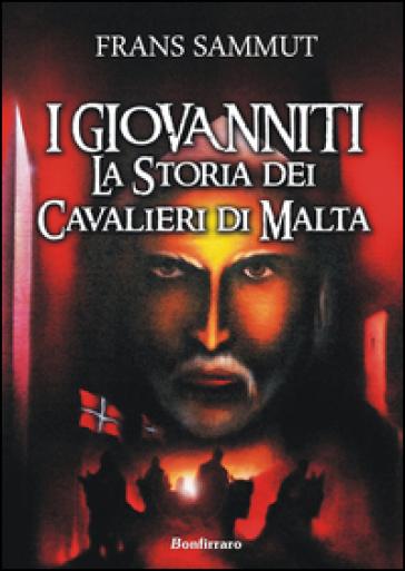 I Giovanniti. La storia dei cavalieri di Malta