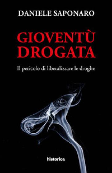 Gioventù drogata. Il pericolo di liberalizzare le droghe - Daniele Saponaro |