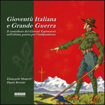 Gioventù italiana e grande guerra. Il contributo dei giovani esploratori nell'ultima guerra per l'indipendenza - Giancarlo Monetti  