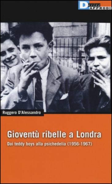 Gioventù ribelle a Londra. Dai teddy boys alla psichedelia (1956-1967) - Ruggero D'Alessandro |