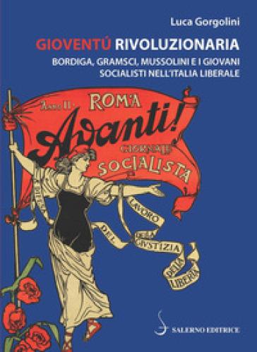 Gioventù rivoluzionaria. Bordiga, Gramsci, Mussolini e i giovani socialisti nell'Italia liberale - Luca Gorgolini |