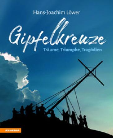 Gipfelkreuze. Traume, Triumphe, Tragodien - Hans-Joachim Lower   Rochesterscifianimecon.com