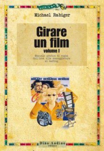 Girare un film. 1.Manuale pratico di regia: dall'idea alla sceneggiatura al casting