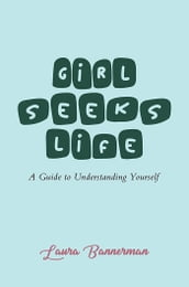 Girl Seeks Life: A Guide to Understanding Yourself