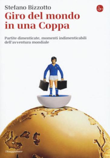 Giro del mondo in una Coppa. Partite dimenticate, momenti indimenticabili dell'avventura mondiale - Stefano Bizzotto  