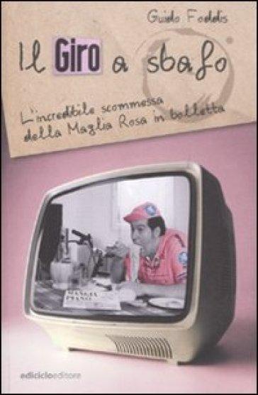 Il Giro a sbafo. L'incredibile scommessa della Maglia Rosa in bolletta - Guido Foddis |