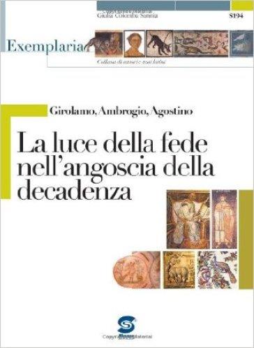 Girolamo, Ambrogio, Agostino. La luce della fede nell'angoscia della decadenza. Per i Licei e gli Ist. magistrali - G. C. Sannia  