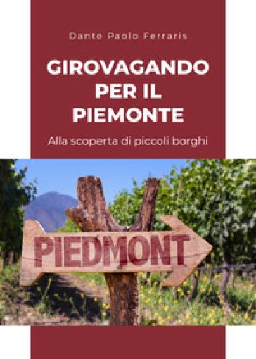 Girovagando per il Piemonte. Alla scoperta di piccoli borghi - Dante Paolo Ferraris |