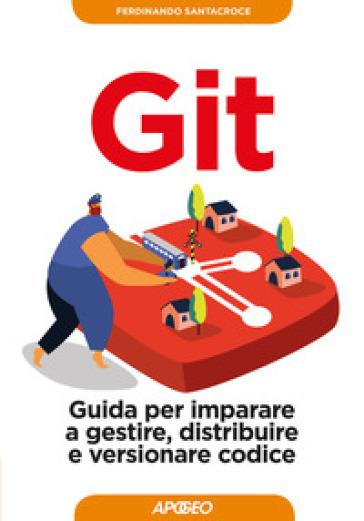 Git. Guida per imparare a gestire, distribuire e versionare codice - Ferdinando Santacroce pdf epub
