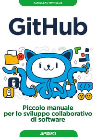 GitHub. Piccolo manuale per lo sviluppo collaborativo di software - Achilleas Pipinellis |