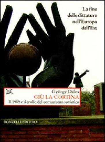 Giù la cortina. Il 1989 e il crollo del comunismo sovietico - Gyorgy Dalos pdf epub