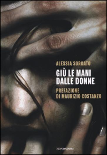 Giù le mani dalle donne - Alessia Sorgato |