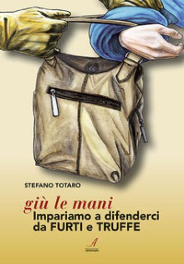 Giù le mani. Impariamo a difenderci da furti e truffe - Stefano Totaro |