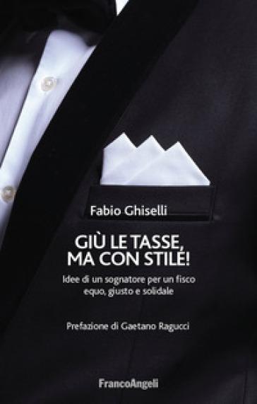 Giù le tasse, ma con stile! Idee di un sognatore per un fisco equo, giusto e solidale - Fabio Ghiselli |