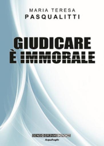 Giudicare è immorale - Maria Teresa Pasqualitti  