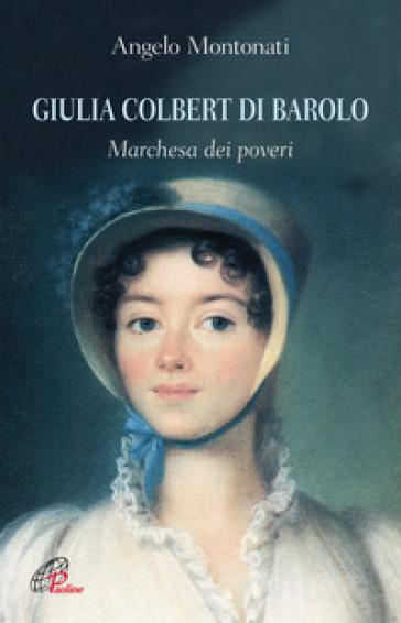 Giulia Colbert di Barolo. Marchesa dei poveri - Angelo Montonati  