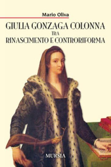 Giulia Gonzaga Colonna tra Rinascimento e Controriforma - Mario Oliva | Kritjur.org