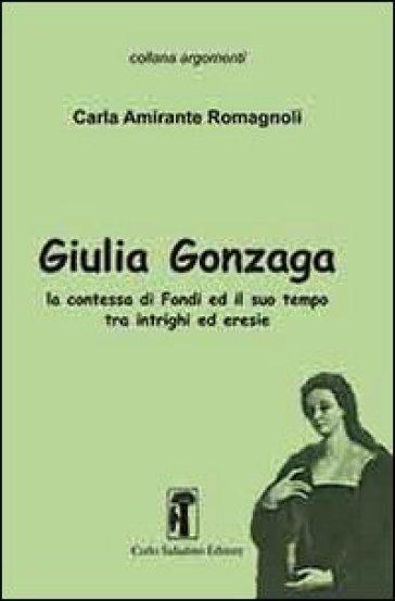 Giulia Gonzaga. La contessa di Fondi e il suo tempo. Tra intrighi ed eresie - Carla Amirante Romagnoli |