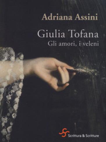 Giulia Tofana. Gli amori, i veleni - Adriana Assini  