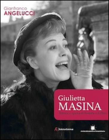 Giulietta Masina attrice e sposa di Federico Fellini - Gianfranco Angelucci |