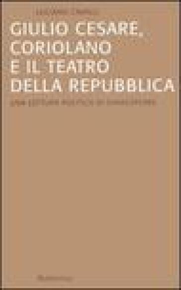 Giulio Cesare, Coriolano e il teatro della Repubblica. Una lettura politica di Shakespeare - Luciano Cavalli pdf epub
