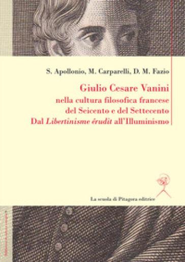 Giulio Cesare Vanini nella cultura filosofica francese del Seicento e del Settecento. Dal «Libertinisme érudit» all'Illuminismo - Mario Carparelli |