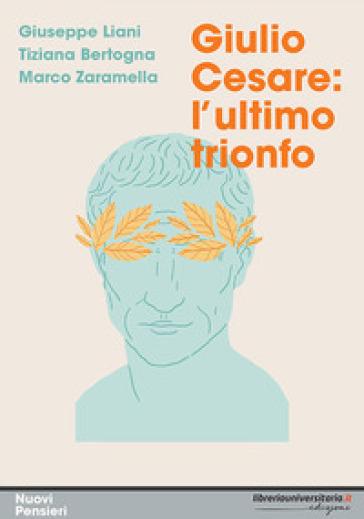 Giulio Cesare: l'ultimo trionfo - Giuseppe Liani |