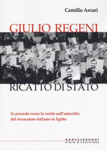 Giulio Regeni. Ricatto di Stato - Camillo Arcuri |