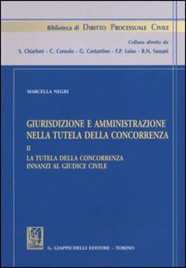Giurisdizione e amministrazione nella tutela della concorrenza. 2.La tutela della concorrenza innanzi al giudice civile - Marcella Negri  