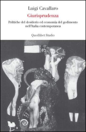 Giurisprudenza. Politiche del desiderio ed economia del godimento nell'Italia repubblicana - Luigi Cavallaro |