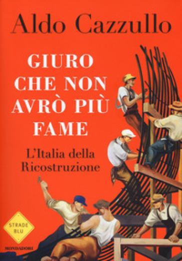 Giuro che non avrò più fame. L'Italia della Ricostruzione - Aldo Cazzullo | Ericsfund.org