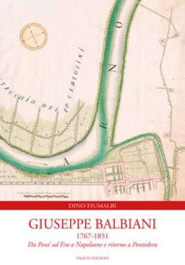 Giuseppe Balbiani 1767-1851. Da Pont' ad Era a Napoleone e ritorno a Pontedera - Dino Fiumalbi |