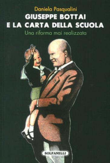 Giuseppe Bottai e la carta della scuola. Una riforma mai realizzata - Daniela Pasqualini  