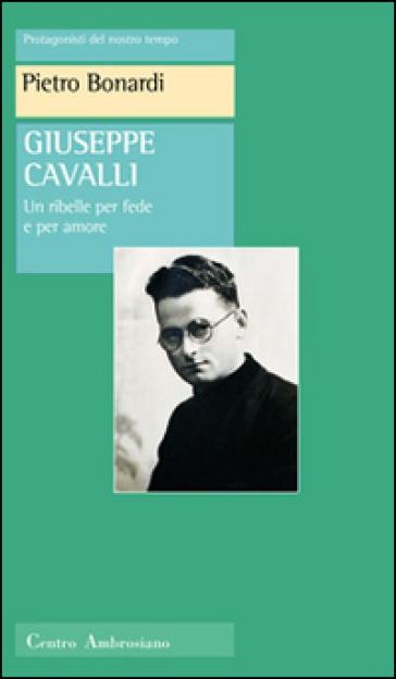 Giuseppe Cavalli. Un ribelle per fede e per amore - Pietro Bonardi  