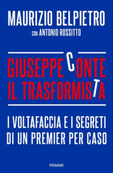 Giuseppe Conte il trasformista. I voltafaccia e i segreti di un premier per caso - Maurizio Belpietro | Thecosgala.com
