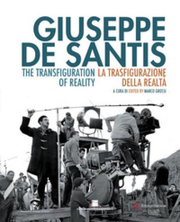 Giuseppe De Santis. La trasfigurazione della realtà-The Transfiguration of reality. Ediz. bilingue - Marco Grossi   Rochesterscifianimecon.com